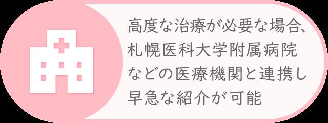 札幌医大などの医療機関と連携し、高度な治療が必要な場合、早急な紹介が可能